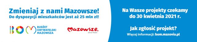 Zmieniaj z nami Mazowsze! Do dyspozycji mieszkańców jest aż 25 mln zł! Budżet Obywatelski Mazowsza. Na Wasze projekty czekamy do 30 kwietnia 2021 r. Jak zgłosić projekt? Więcej informacji: bom.mazovia.pl